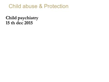 Child abuse & Protection Child psychiatry 15 th dec 2015.