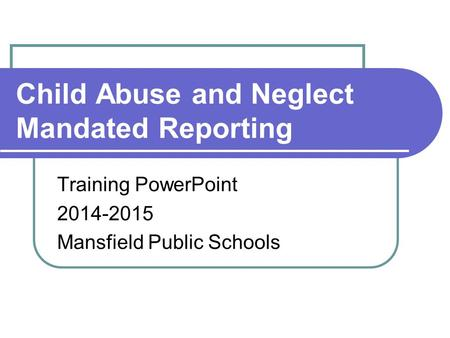 Child Abuse and Neglect Mandated Reporting Training PowerPoint 2014-2015 Mansfield Public Schools.