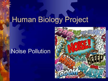 Human Biology Project Noise Pollution. What is noise pollution?  Annoying and potentially harmful environmental noise  Any unwanted man-made sound that.