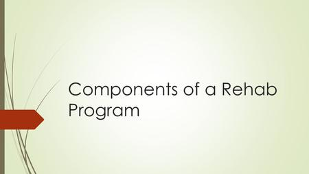 Components of a Rehab Program. Rehab principles, objectives and goals  Principles of rehab are used to achieve the goas and objectives of a therapeutic.
