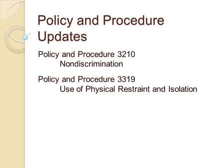 Policy and Procedure Updates Policy and Procedure 3210 Nondiscrimination Policy and Procedure 3319 Use of Physical Restraint and Isolation.