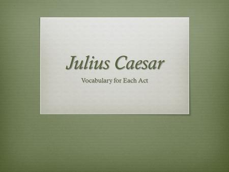 Julius Caesar Vocabulary for Each Act. Act I  Abridged: (v) to reduce or lessen in duration  Affable: (adj.) easy to talk to  Ascend: (v) to move,