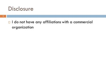 Disclosure  I do not have any affiliations with a commercial organization 1.
