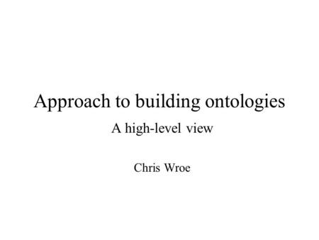Approach to building ontologies A high-level view Chris Wroe.