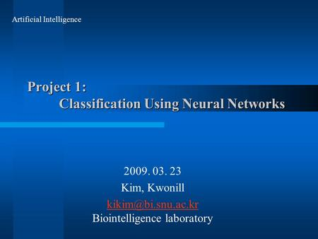 Project 1: Classification Using Neural Networks 2009. 03. 23 Kim, Kwonill  Biointelligence laboratory Artificial Intelligence.