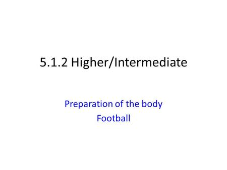 5.1.2 Higher/Intermediate Preparation of the body Football.