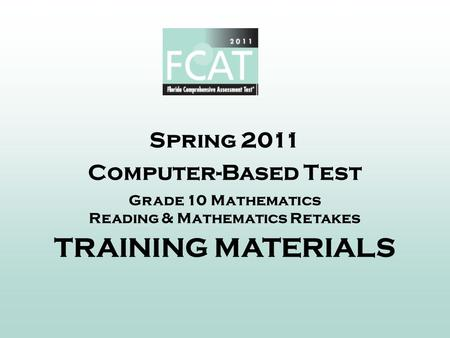 Spring 2011 Computer-Based Test Grade 10 <strong>Mathematics</strong> Reading & <strong>Mathematics</strong> Retakes TRAINING MATERIALS.