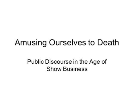 Amusing Ourselves to Death Public Discourse in the Age of Show Business.