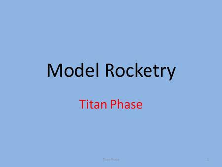 Model Rocketry Titan Phase 1. Laws of Motion First Law — An object at rest tends to stay at rest unless moved by a force An Object in motion tends to.