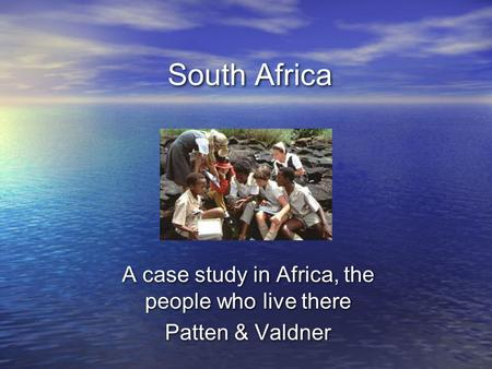 South Africa A case study in Africa, the people who live there Patten & Valdner A case study in Africa, the people who live there Patten & Valdner.