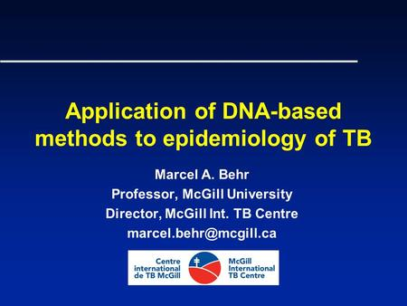 Application of DNA-based methods to epidemiology of TB Marcel A. Behr Professor, McGill University Director, McGill Int. TB Centre