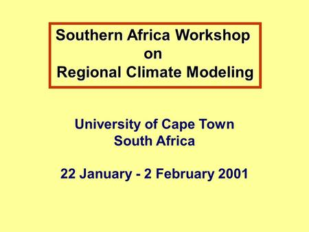 Southern Africa Workshop on Regional Climate Modeling University of Cape Town South Africa 22 January - 2 February 2001.