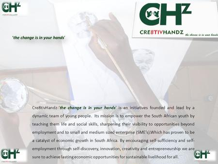 Cre8tivHandz-'the change is in your hands' is an initiatives founded and lead by a dynamic team of young people. Its mission is to empower the South African.