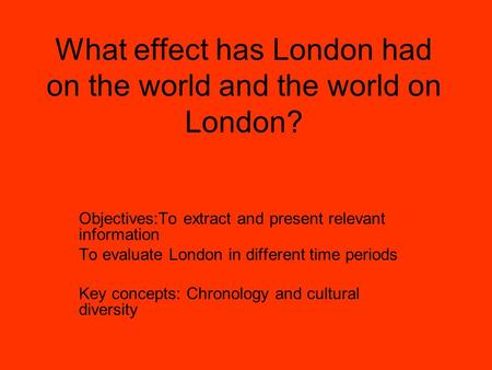 What effect has London had on the world and the world on London? Objectives:To extract and present relevant information To evaluate London in different.