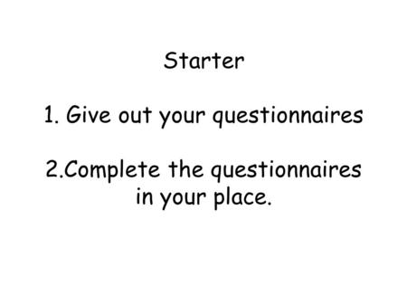 Starter 1. Give out your questionnaires 2.Complete the questionnaires in your place.