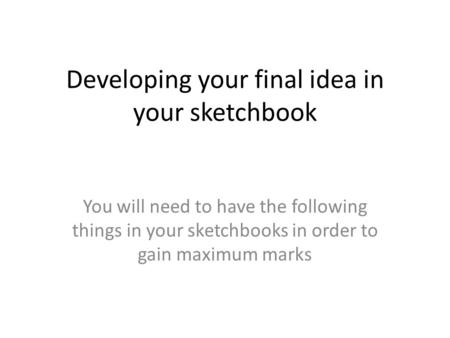 Developing your final idea in your sketchbook You will need to have the following things in your sketchbooks in order to gain maximum marks.