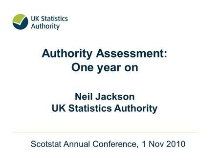 Authority Assessment: One year on Neil Jackson UK Statistics Authority Scotstat Annual Conference, 1 Nov 2010.