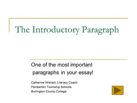 The Introductory Paragraph One of the most important paragraphs in your essay! Catherine Wishart, Literacy Coach Pemberton Township Schools Burlington.