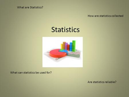 Statistics What are Statistics? What can statistics be used for? Are statistics reliable? How are statistics collected.