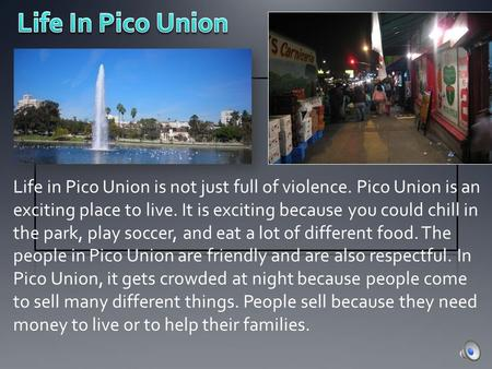 Life in Pico Union is not just full of violence. Pico Union is an exciting place to live. It is exciting because you could chill in the park, play soccer,