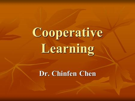 Cooperative Learning Dr. Chinfen Chen. What Is Cooperative Learning? Fostering students ' ability to work with and appreciate others. Fostering students.