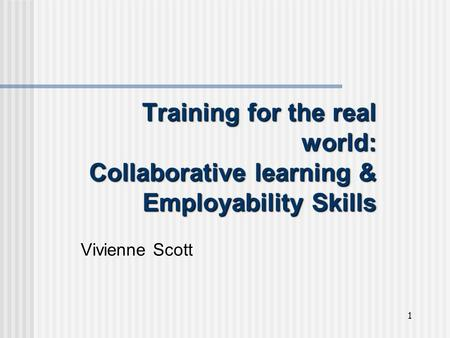 1 Training for the real world: Collaborative learning & Employability Skills Vivienne Scott.