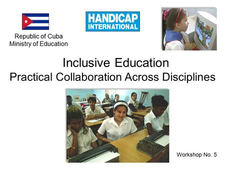 Workshop No. 5 Inclusive Education Practical Collaboration Across Disciplines Republic of Cuba Ministry of Education.