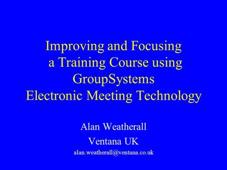 Improving and Focusing a Training Course using GroupSystems Electronic Meeting Technology Alan Weatherall Ventana UK