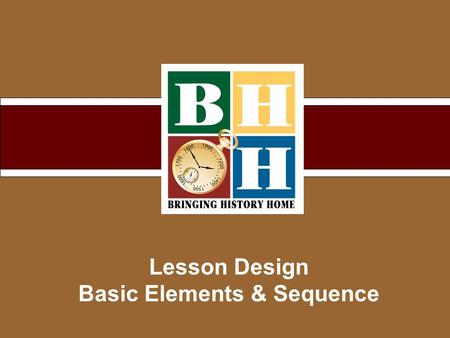Lesson Design Basic Elements & Sequence. Copyright © 2007 Bringing History Home Building a Unit 1 2 3 4 5.
