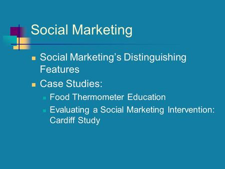 Social Marketing Social Marketing's Distinguishing Features Case Studies: Food Thermometer Education Evaluating a Social Marketing Intervention: Cardiff.
