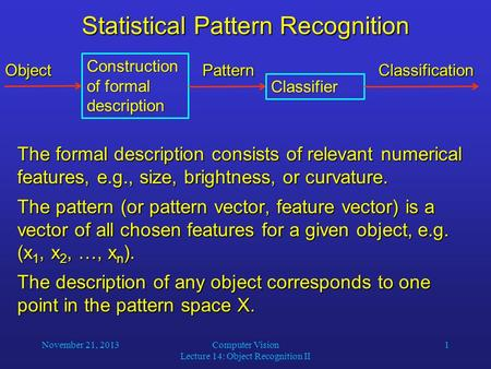 November 21, 2013Computer Vision Lecture 14: Object Recognition II 1 Statistical Pattern Recognition The formal description consists of relevant numerical.