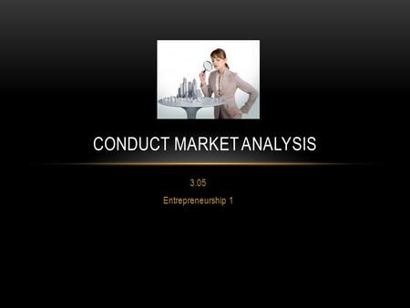 3.05 Entrepreneurship 1 CONDUCT MARKET ANALYSIS. MARKET ANALYSIS What Is It ? An evaluation of the market for a company's goods and services. For example,