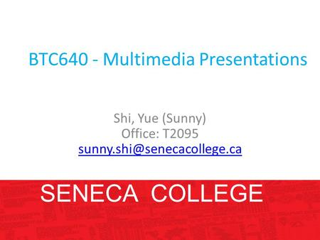 BTC640 - Multimedia Presentations Shi, Yue (Sunny) Office: T2095 SENECA COLLEGE.