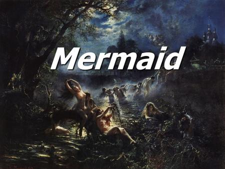 Mermaid. Mermaid Mermaid In Slavic mythology, a mermaid was a female ghost, water nymph, succubus or mermaid-like demon that dwelled in a waterway. In.