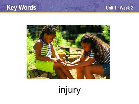 "Unit 1 ● Week 2 injury Key Words. Noun Injury means ""harm or damage to a person, animal, or thing."" if you get an injury, you get hurt. You might get."