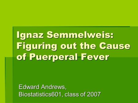 Ignaz Semmelweis: Figuring out the Cause of Puerperal Fever Edward Andrews, Biostatistics601, class of 2007.