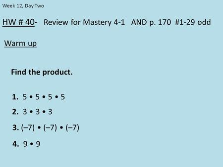 HW # 40- Review for Mastery 4-1 AND p. 170 #1-29 odd Warm up Week 12, Day Two Find the product. 1. 5 5 5 5 2. 3 3 3 3. (–7) (–7) (–7) 4. 9 9.