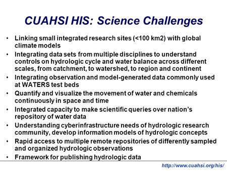 CUAHSI HIS: Science Challenges Linking small integrated research sites (<100 km2) with global climate models Integrating data sets from multiple disciplines.