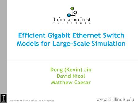 Efficient Gigabit Ethernet Switch Models for Large-Scale Simulation Dong (Kevin) Jin David Nicol Matthew Caesar www.iti.illinois.edu University of Illinois.