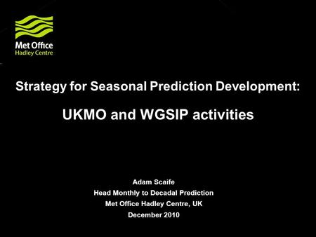 © Crown copyright Met Office Strategy for Seasonal Prediction Development: UKMO and WGSIP activities Adam Scaife Head Monthly to Decadal Prediction Met.