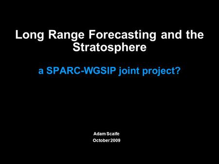 © Crown copyright Met Office Long Range Forecasting and the Stratosphere a SPARC-WGSIP joint project? Adam Scaife October 2009.