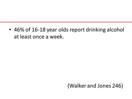 46% of 16-18 year olds report drinking alcohol at least once a week. (Walker and Jones 246)