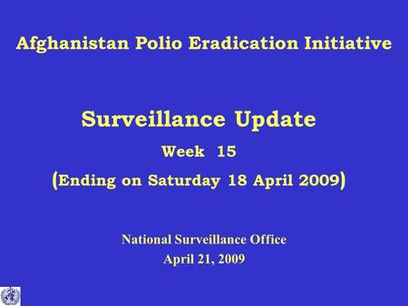 Afghanistan Polio Eradication Initiative Surveillance Update Week 15 ( Ending on Saturday 18 April 2009 ) National Surveillance Office April 21, 2009.