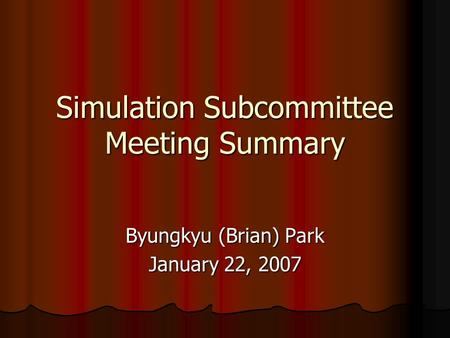Simulation Subcommittee Meeting Summary Byungkyu (Brian) Park January 22, 2007.