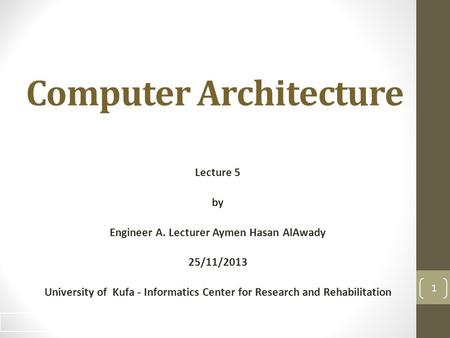 Computer Architecture Lecture 5 by Engineer A. Lecturer Aymen Hasan AlAwady 25/11/2013 University of Kufa - Informatics Center for Research and Rehabilitation.