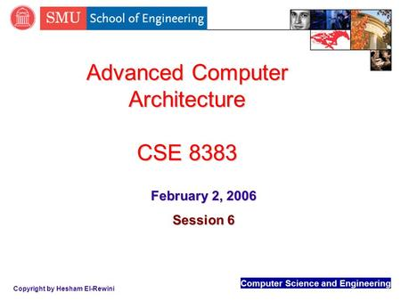 Computer Science and Engineering Copyright by Hesham El-Rewini Advanced Computer Architecture CSE 8383 February 2, 2006 Session 6.