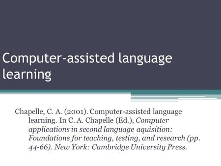 Computer-assisted language learning Chapelle, C. A. (2001). Computer-assisted language learning. In C. A. Chapelle (Ed.), Computer applications in second.