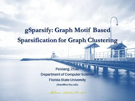 Melbourne, Australia, Oct., 2015 gSparsify: Graph Motif Based Sparsification for Graph Clustering Peixiang Zhao Department of Computer Science Florida.