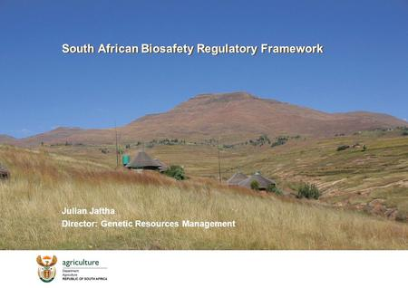 South African Biosafety Regulatory Framework Julian Jaftha Director: Genetic Resources Management.