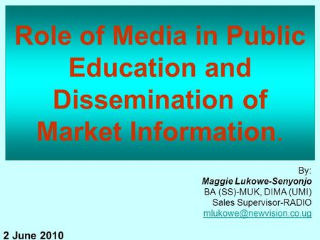 Role of Media in Public Education and Dissemination of Market Information. By: Maggie Lukowe-Senyonjo BA (SS)-MUK, DIMA (UMI) Sales Supervisor-RADIO